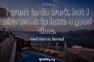 Photo Quote of I want to do work, but I also want to have a good time.