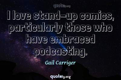 Photo Quote of I love stand-up comics, particularly those who have embraced podcasting.