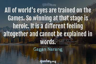 Photo Quote of All of world's eyes are trained on the Games. So winning at that stage is heroic. It is a different feeling altogether and cannot be explained in words.