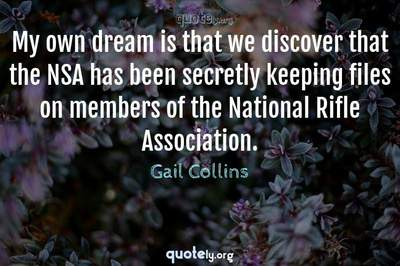 Photo Quote of My own dream is that we discover that the NSA has been secretly keeping files on members of the National Rifle Association.
