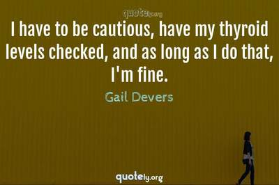Photo Quote of I have to be cautious, have my thyroid levels checked, and as long as I do that, I'm fine.