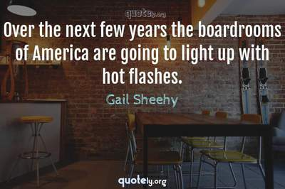Photo Quote of Over the next few years the boardrooms of America are going to light up with hot flashes.
