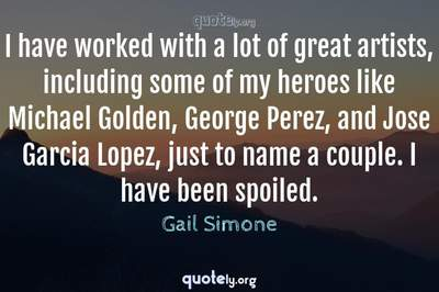 Photo Quote of I have worked with a lot of great artists, including some of my heroes like Michael Golden, George Perez, and Jose Garcia Lopez, just to name a couple. I have been spoiled.