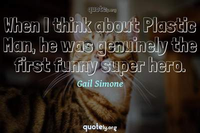 Photo Quote of When I think about Plastic Man, he was genuinely the first funny super hero.