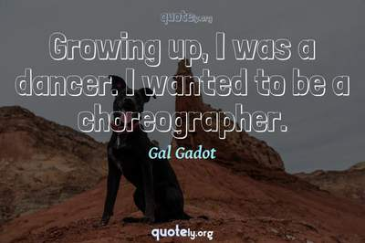 Photo Quote of Growing up, I was a dancer. I wanted to be a choreographer.