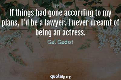 Photo Quote of If things had gone according to my plans, I'd be a lawyer. I never dreamt of being an actress.