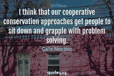 Photo Quote of I think that our cooperative conservation approaches get people to sit down and grapple with problem solving.