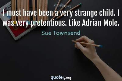 Photo Quote of I must have been a very strange child. I was very pretentious. Like Adrian Mole.
