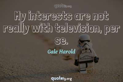 Photo Quote of My interests are not really with television, per se.
