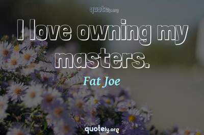 Photo Quote of I love owning my masters.