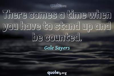 Photo Quote of There comes a time when you have to stand up and be counted.