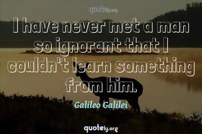 Photo Quote of I have never met a man so ignorant that I couldn't learn something from him.