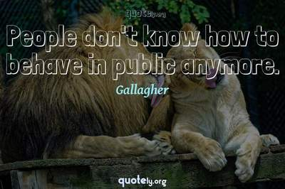 Photo Quote of People don't know how to behave in public anymore.