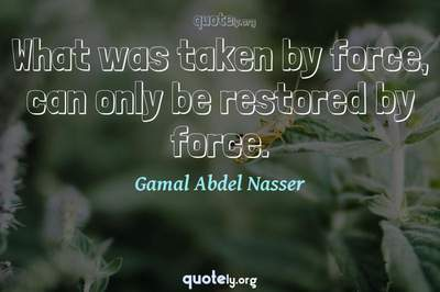Photo Quote of What was taken by force, can only be restored by force.