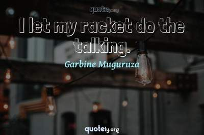 Photo Quote of I let my racket do the talking.