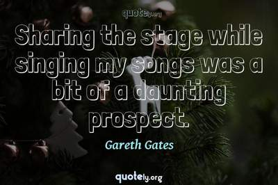 Photo Quote of Sharing the stage while singing my songs was a bit of a daunting prospect.