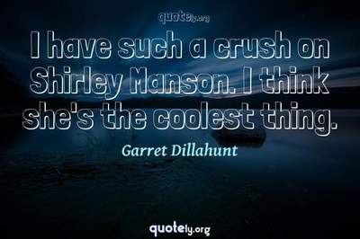 Photo Quote of I have such a crush on Shirley Manson. I think she's the coolest thing.