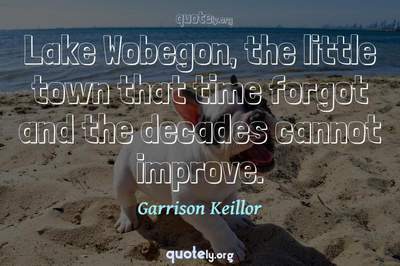 Photo Quote of Lake Wobegon, the little town that time forgot and the decades cannot improve.