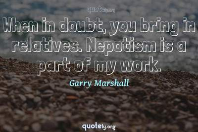 Photo Quote of When in doubt, you bring in relatives. Nepotism is a part of my work.
