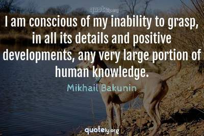 Photo Quote of I am conscious of my inability to grasp, in all its details and positive developments, any very large portion of human knowledge.