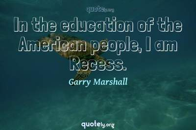 Photo Quote of In the education of the American people, I am Recess.