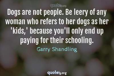 Photo Quote of Dogs are not people. Be leery of any woman who refers to her dogs as her 'kids,' because you'll only end up paying for their schooling.