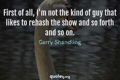 Photo Quote of First of all, I'm not the kind of guy that likes to rehash the show and so forth and so on.
