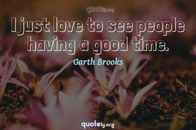 Photo Quote of I just love to see people having a good time.