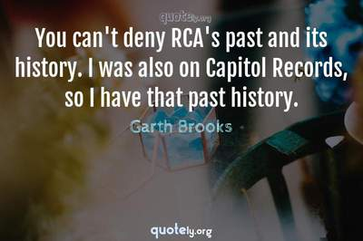 Photo Quote of You can't deny RCA's past and its history. I was also on Capitol Records, so I have that past history.