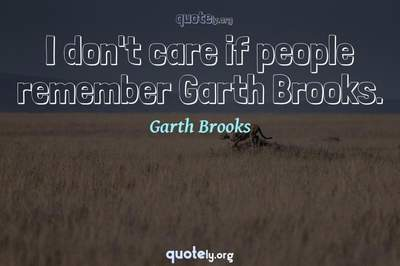 Photo Quote of I don't care if people remember Garth Brooks.