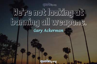 Photo Quote of We're not looking at banning all weapons.