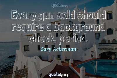 Photo Quote of Every gun sold should require a background check, period.