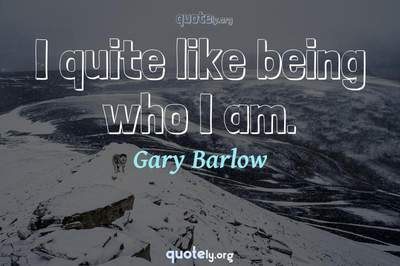 Photo Quote of I quite like being who I am.