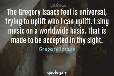 Photo Quote of The Gregory Isaacs feel is universal, trying to uplift who I can uplift. I sing music on a worldwide basis. That is made to be accepted in thy sight.
