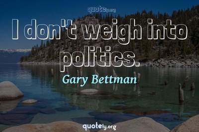 Photo Quote of I don't weigh into politics.