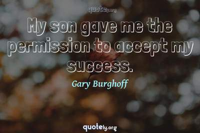 Photo Quote of My son gave me the permission to accept my success.