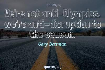 Photo Quote of We're not anti-Olympics, we're anti-disruption to the season.
