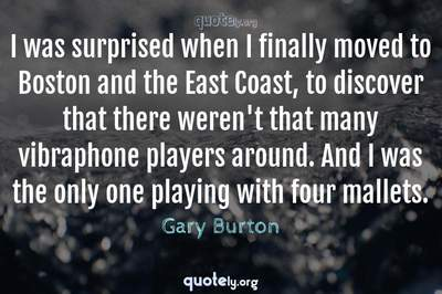 Photo Quote of I was surprised when I finally moved to Boston and the East Coast, to discover that there weren't that many vibraphone players around. And I was the only one playing with four mallets.
