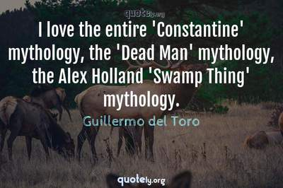 Photo Quote of I love the entire 'Constantine' mythology, the 'Dead Man' mythology, the Alex Holland 'Swamp Thing' mythology.