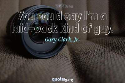 Photo Quote of You could say I'm a laid-back kind of guy.