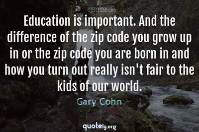 Photo Quote of Education is important. And the difference of the zip code you grow up in or the zip code you are born in and how you turn out really isn't fair to the kids of our world.