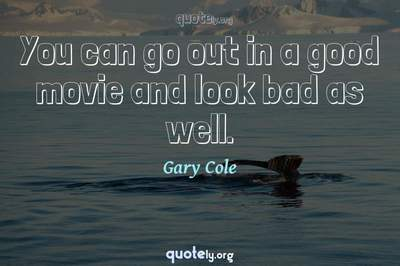 Photo Quote of You can go out in a good movie and look bad as well.