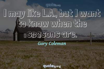 Photo Quote of I may like L.A., but I want to know when the seasons are.