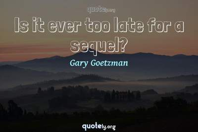 Photo Quote of Is it ever too late for a sequel?