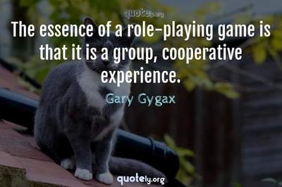Photo Quote of The essence of a role-playing game is that it is a group, cooperative experience.