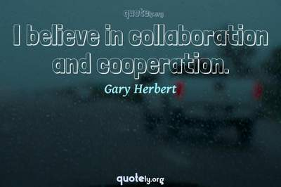 Photo Quote of I believe in collaboration and cooperation.