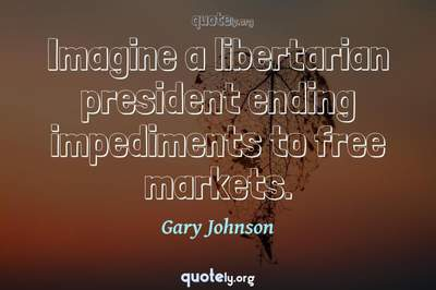 Photo Quote of Imagine a libertarian president ending impediments to free markets.