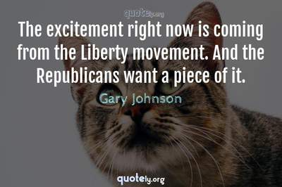 Photo Quote of The excitement right now is coming from the Liberty movement. And the Republicans want a piece of it.