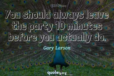 Photo Quote of You should always leave the party 10 minutes before you actually do.
