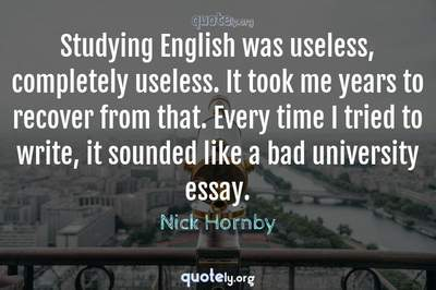 Photo Quote of Studying English was useless, completely useless. It took me years to recover from that. Every time I tried to write, it sounded like a bad university essay.